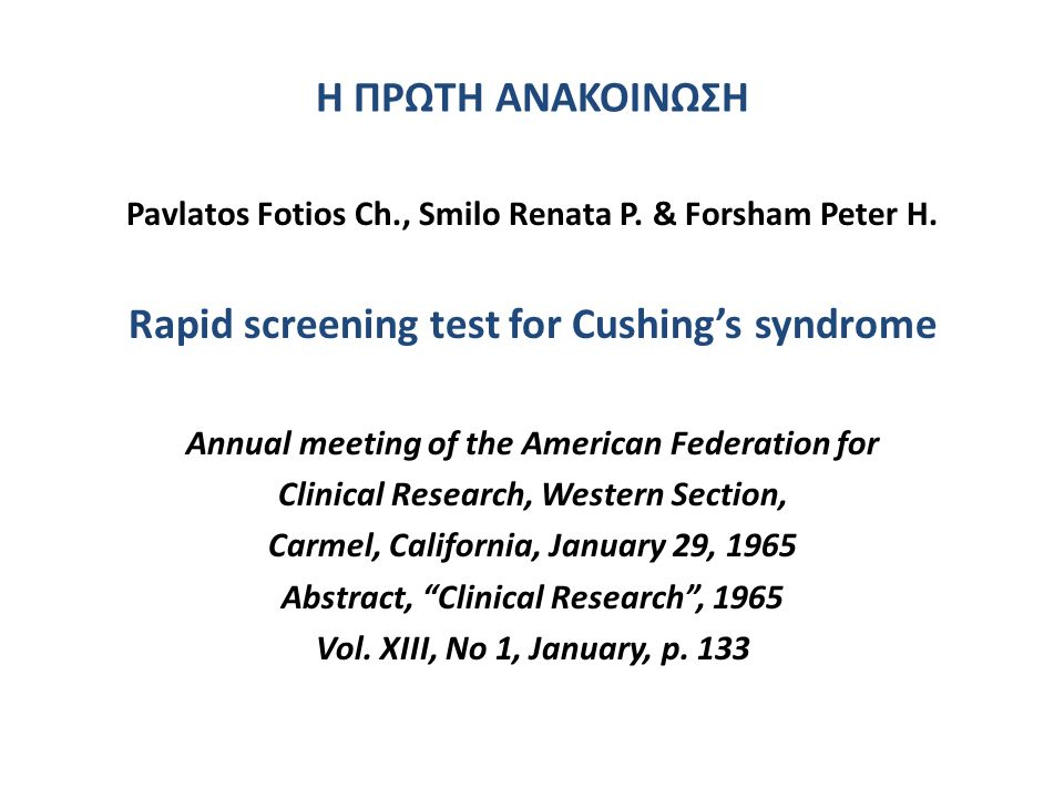 Η ΠΡΩΤΗ ΑΝΑΚΟΙΝΩΣΗ Pavlatos Fotios Ch., Smilo Renata P. & Forsham Peter H. Rapid screening test for Cushing's syndrome Annual meeting of the American