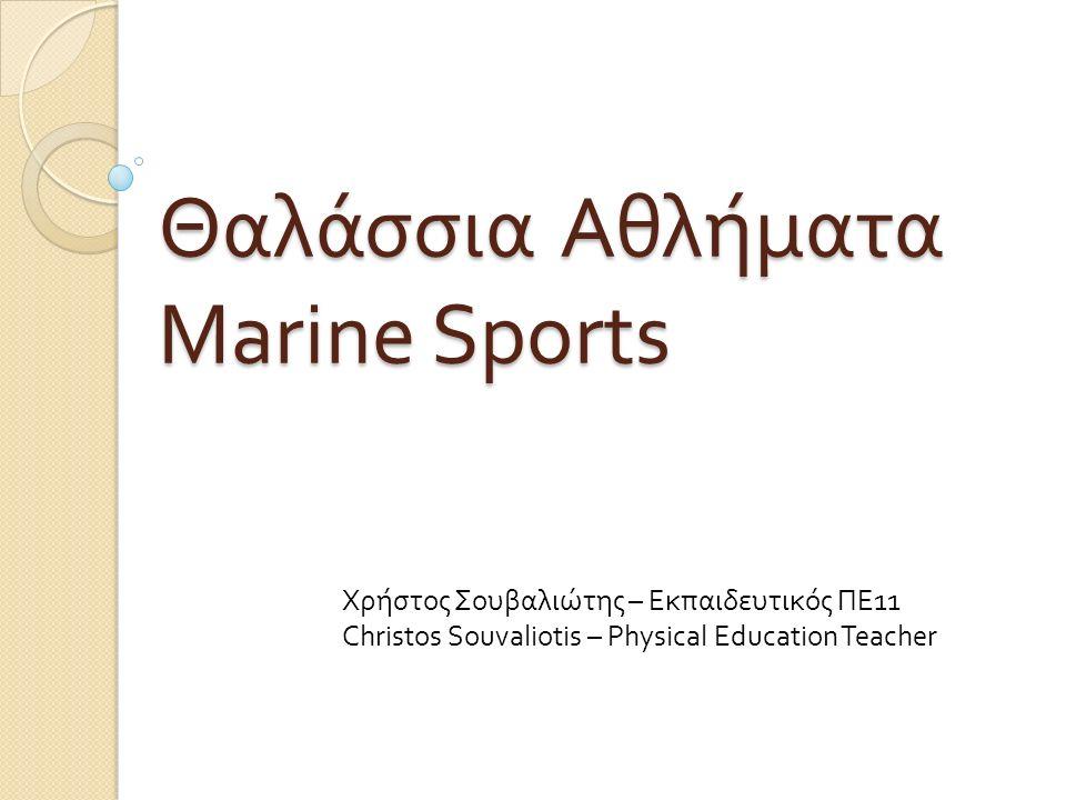 Θαλάσσια Αθλήματα Marine Sports Χρήστος Σουβαλιώτης – Εκπαιδευτικός ΠΕ11 Christos Souvaliotis – Physical Education Teacher