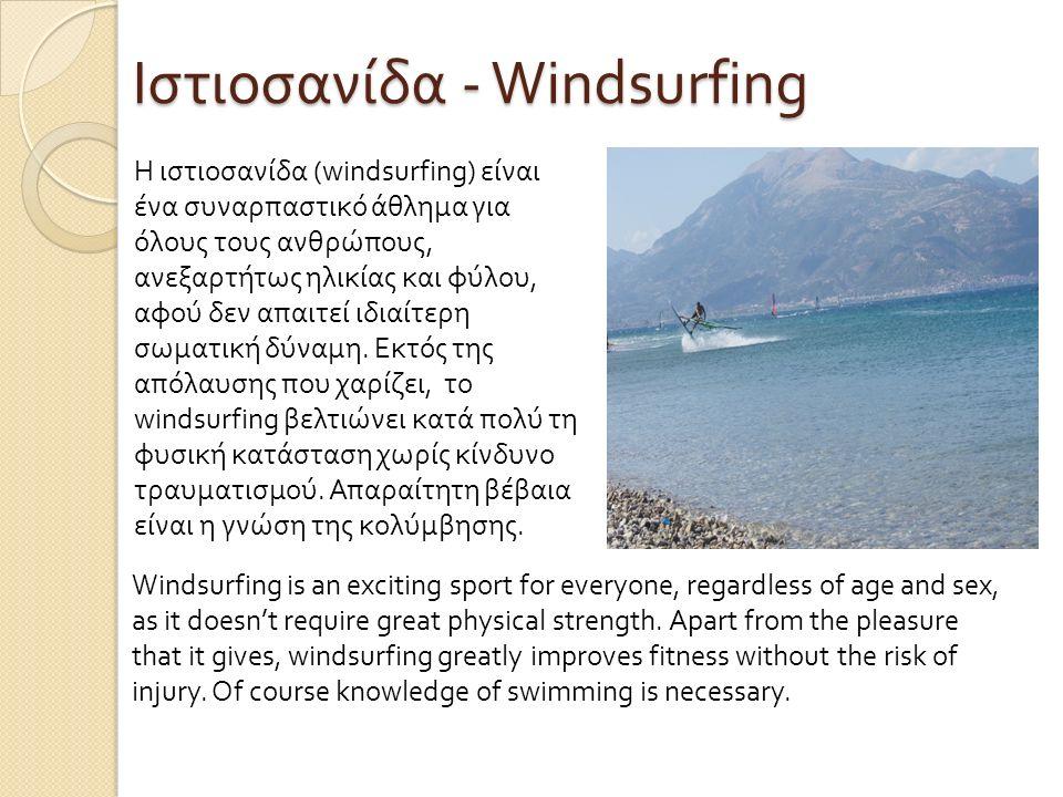 Ιστιοσανίδα - Windsurfing Η ιστιοσανίδα (windsurfing) είναι ένα συναρπαστικό άθλημα για όλους τους ανθρώπους, ανεξαρτήτως ηλικίας και φύλου, αφού δεν απαιτεί ιδιαίτερη σωματική δύναμη.