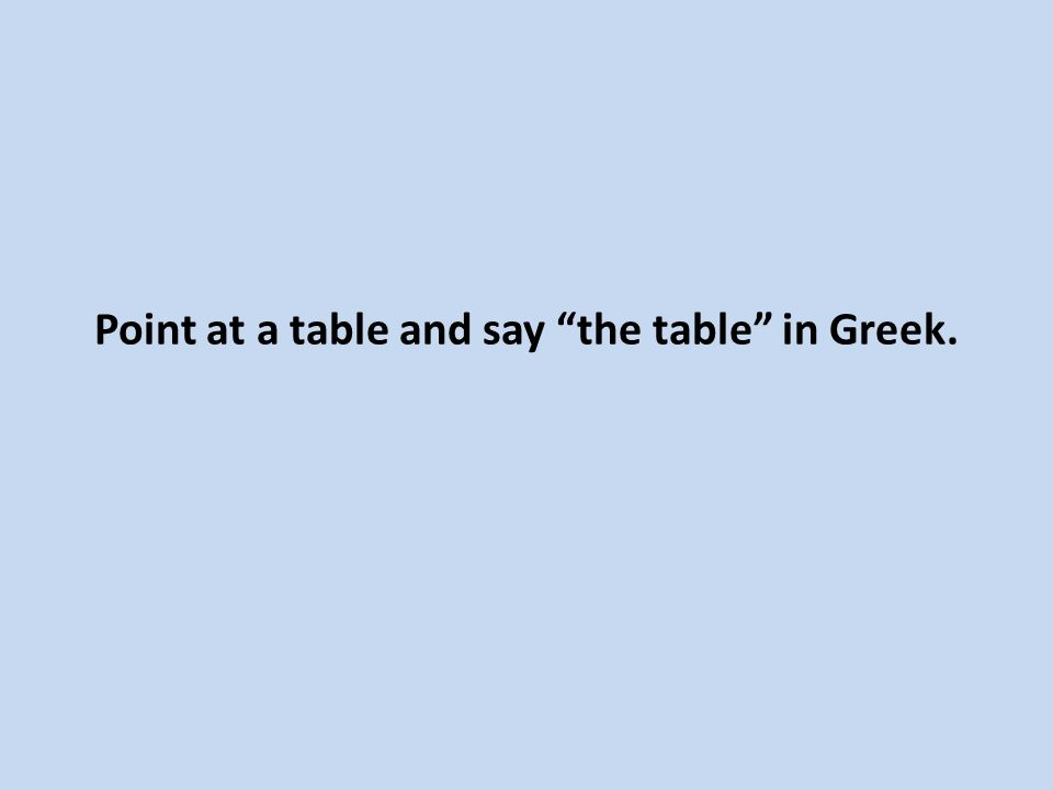 Point at a table and say the table in Greek.