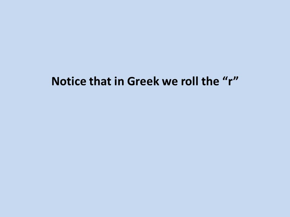 Notice that in Greek we roll the r