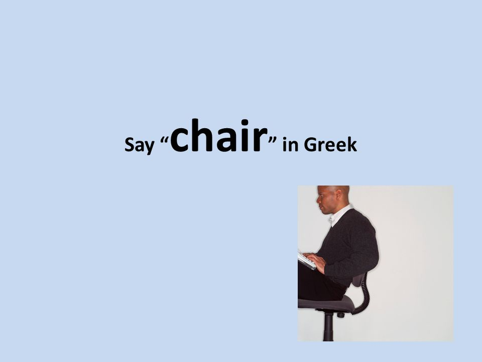 Say chair in Greek