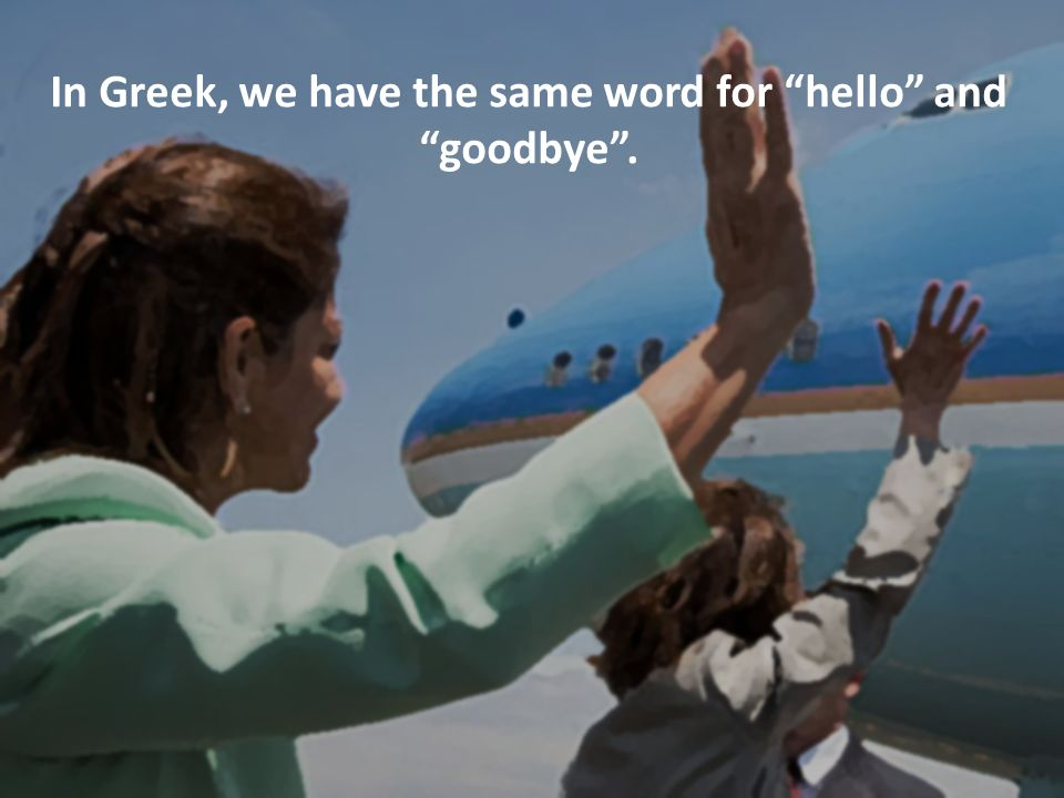 In Greek, we have the same word for hello and goodbye .