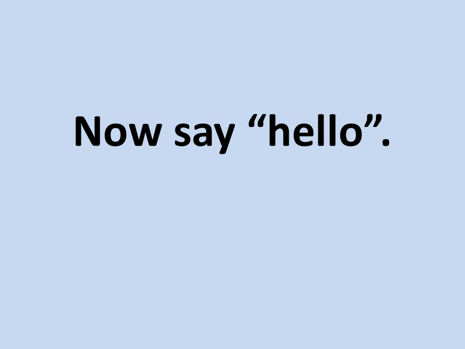 Now say hello .