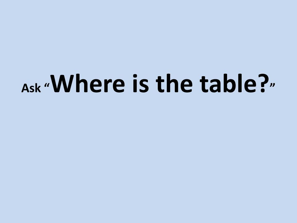 Ask Where is the table?