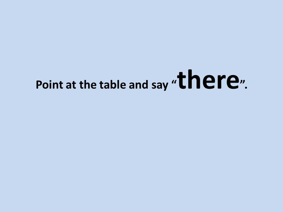 Point at the table and say there .