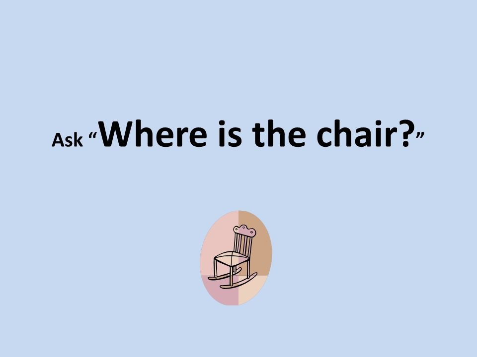 Ask Where is the chair?