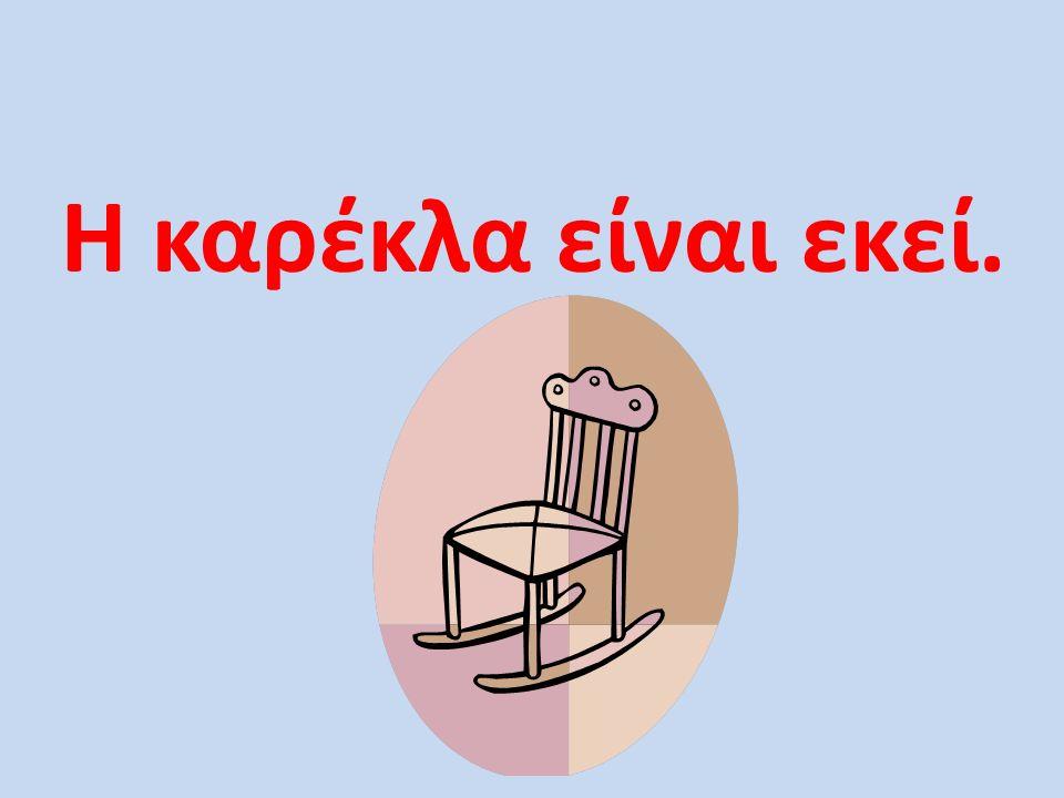 Η καρέκλα είναι εκεί.