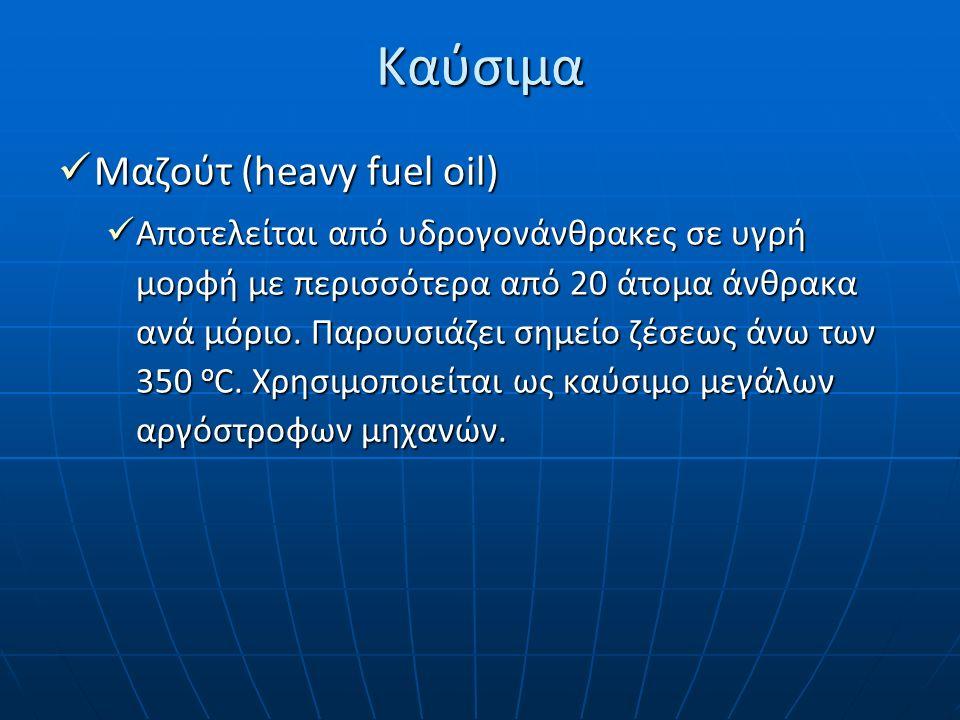 Καύσιμα Μαζούτ (heavy fuel oil) Μαζούτ (heavy fuel oil) Αποτελείται από υδρογονάνθρακες σε υγρή μορφή με περισσότερα από 20 άτομα άνθρακα ανά μόριο. Π