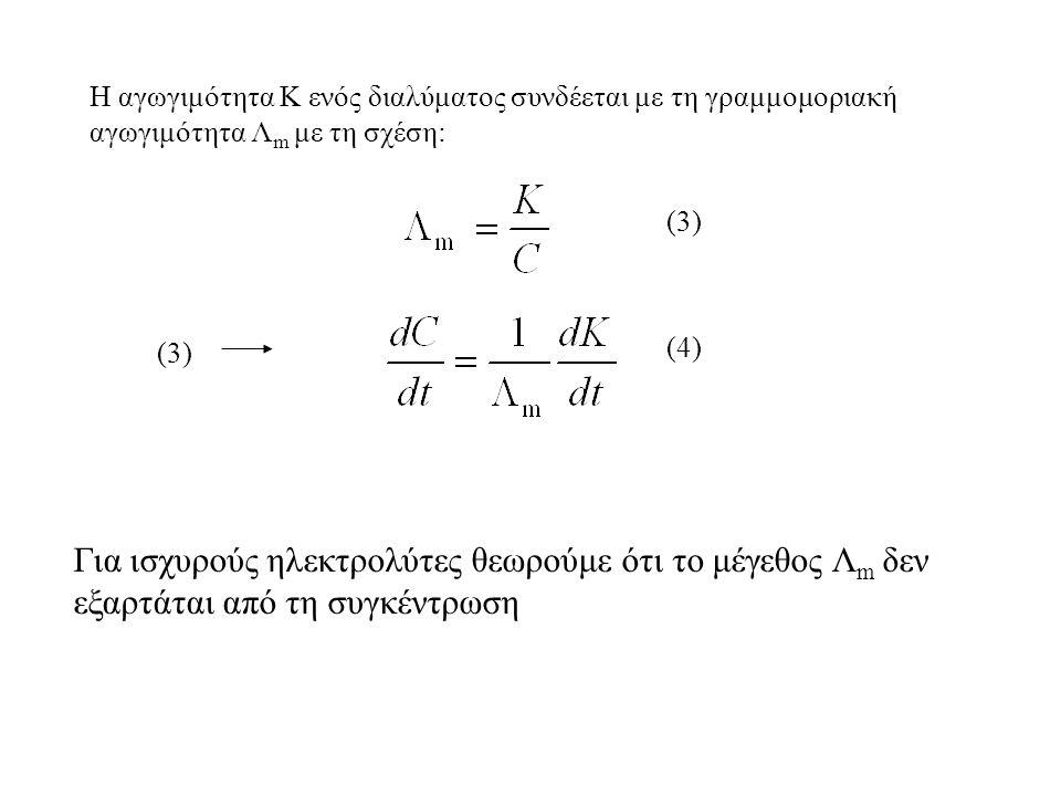 Η αγωγιμότητα Κ ενός διαλύματος συνδέεται με τη γραμμομοριακή αγωγιμότητα Λ m με τη σχέση: (3) (4) Για ισχυρούς ηλεκτρολύτες θεωρούμε ότι το μέγεθος Λ m δεν εξαρτάται από τη συγκέντρωση