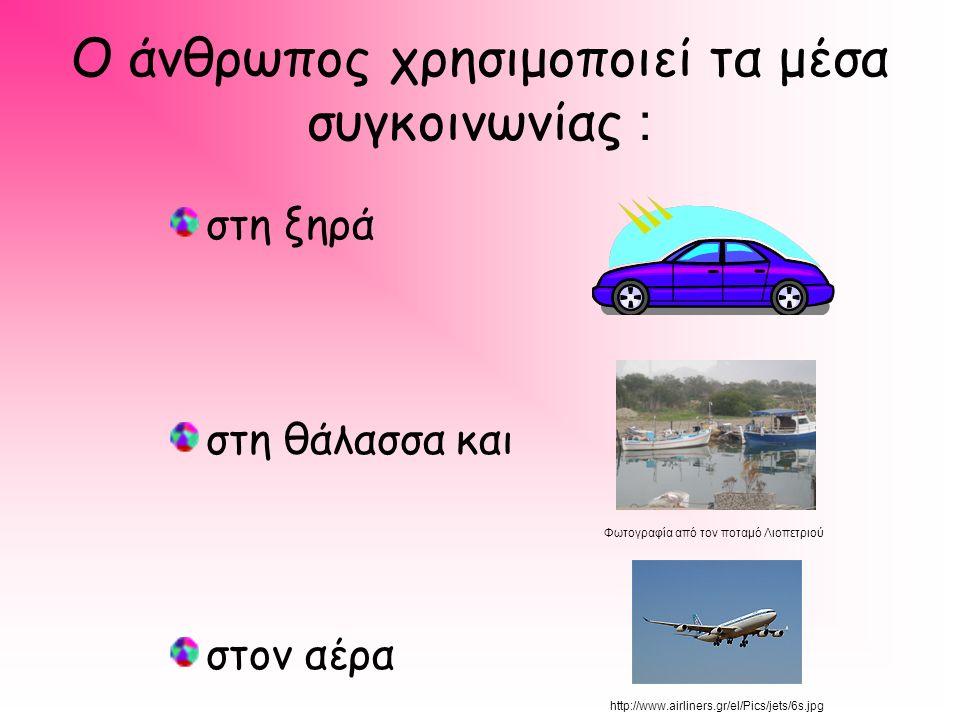 Ο άνθρωπος χρησιμοποιεί τα μέσα συγκοινωνίας : στη ξηρά στη θάλασσα και στον αέρα http://www.airliners.gr/el/Pics/jets/6s.jpg Φωτογραφία από τον ποταμό Λιοπετριού