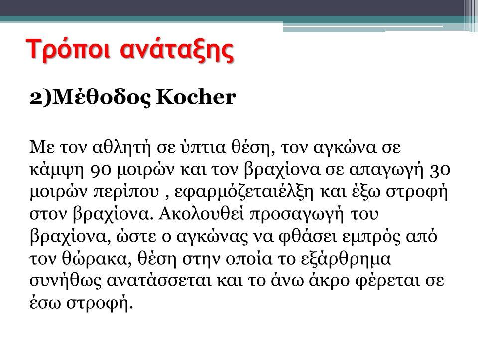 Τρόποι ανάταξης 2)Μέθοδος Kocher Με τον αθλητή σε ύπτια θέση, τον αγκώνα σε κάμψη 90 μοιρών και τον βραχίονα σε απαγωγή 30 μοιρών περίπου, εφαρμόζεται