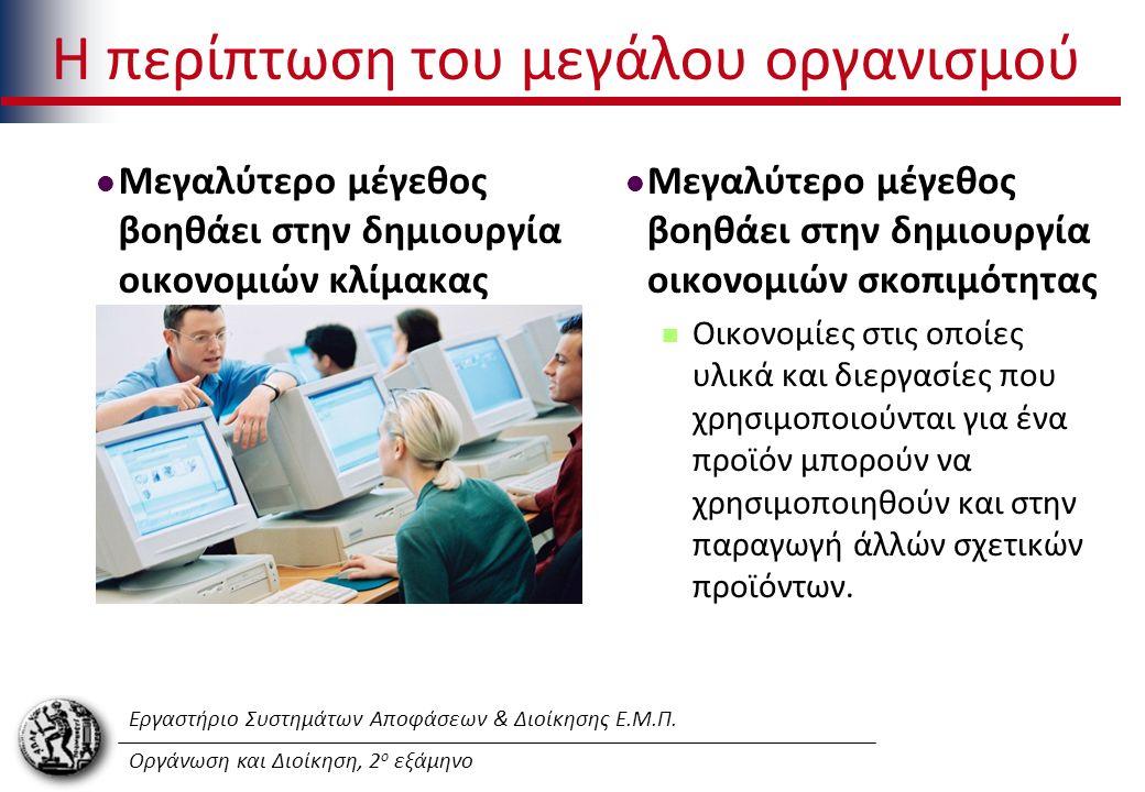Εργαστήριο Συστημάτων Αποφάσεων & Διοίκησης Ε.Μ.Π. Οργάνωση και Διοίκηση, 2 ο εξάμηνο Η περίπτωση του μεγάλου οργανισμού Μεγαλύτερο μέγεθος βοηθάει στ