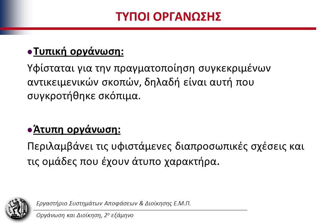 Εργαστήριο Συστημάτων Αποφάσεων & Διοίκησης Ε.Μ.Π. Οργάνωση και Διοίκηση, 2 ο εξάμηνο ΤΥΠΟΙ ΟΡΓΑΝΩΣΗΣ Τυπική οργάνωση: Υφίσταται για την πραγματοποίησ