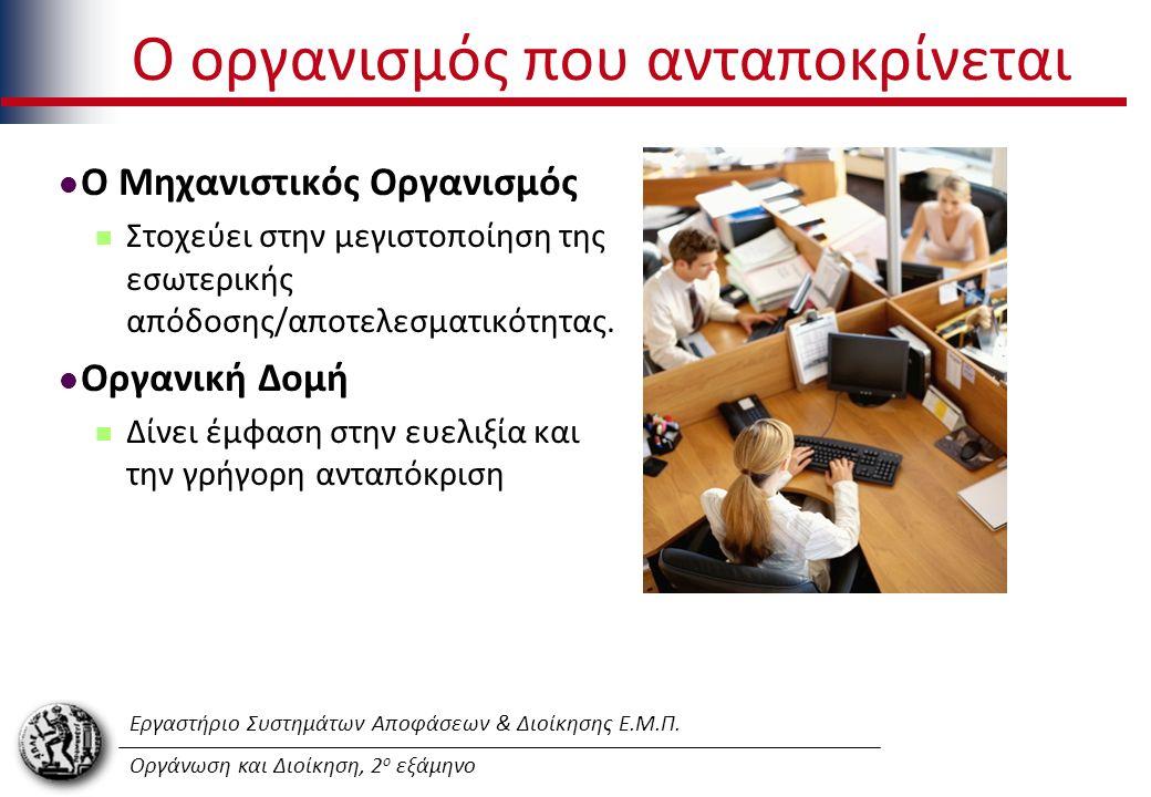 Εργαστήριο Συστημάτων Αποφάσεων & Διοίκησης Ε.Μ.Π. Οργάνωση και Διοίκηση, 2 ο εξάμηνο O οργανισμός που ανταποκρίνεται Ο Μηχανιστικός Οργανισμός Στοχεύ
