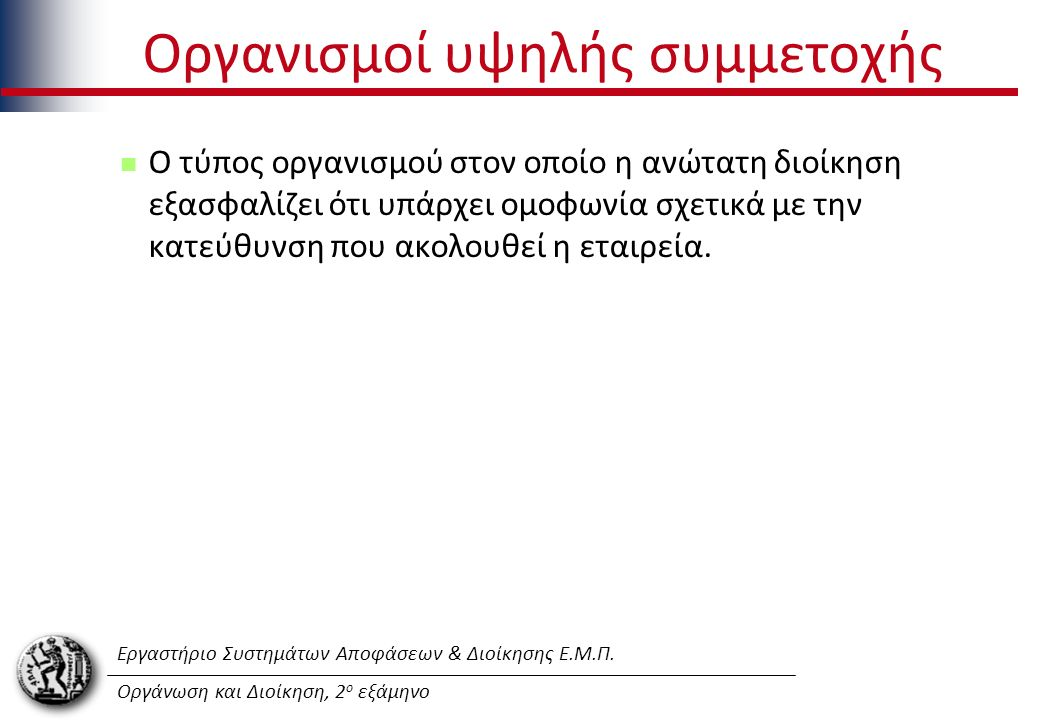 Εργαστήριο Συστημάτων Αποφάσεων & Διοίκησης Ε.Μ.Π. Οργάνωση και Διοίκηση, 2 ο εξάμηνο Οργανισμοί υψηλής συμμετοχής Ο τύπος οργανισμού στον οποίο η ανώ