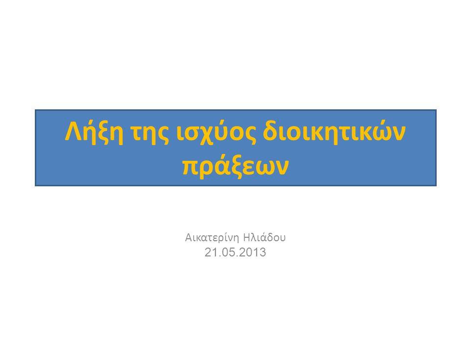 Λήξη της ισχύος διοικητικών πράξεων Αικατερίνη Ηλιάδου 21.05.2013