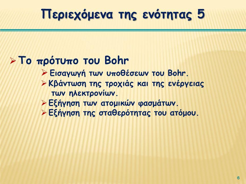 6 Περιεχόμενα της ενότητας 5  Το πρότυπο του Bohr  Εισαγωγή των υποθέσεων του Bohr.