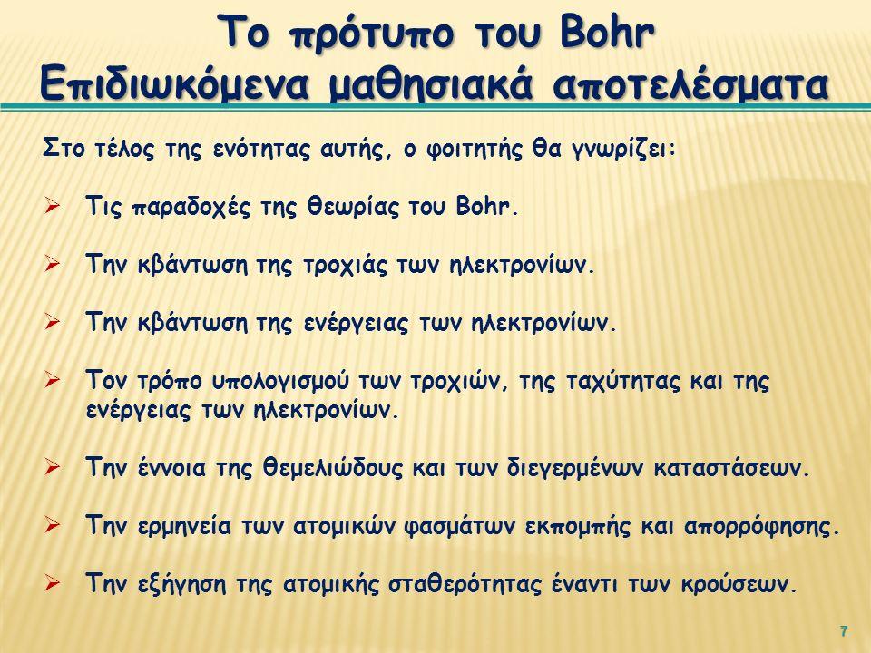 7 Το πρότυπο του Bohr Επιδιωκόμενα μαθησιακά αποτελέσματα Στο τέλος της ενότητας αυτής, ο φοιτητής θα γνωρίζει:  Τις παραδοχές της θεωρίας του Bohr.