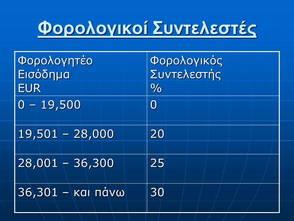 Φορολογικοί Συντελεστές Φορολογητέο Εισόδημα EUR Φορολογικός Συντελεστής % 0 – 19,500 0 19,501 – 28,000 20 28,001 – 36,300 25 36,301 – και πάνω 30