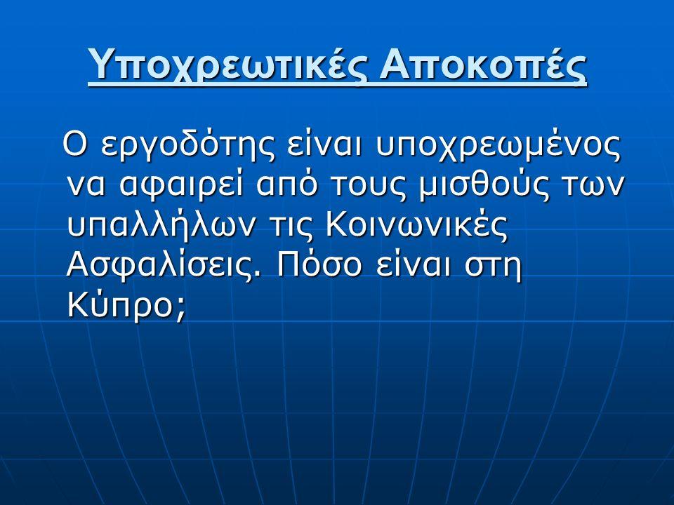 Υποχρεωτικές Αποκοπές Ο εργοδότης είναι υποχρεωμένος να αφαιρεί από τους μισθούς των υπαλλήλων τις Κοινωνικές Ασφαλίσεις. Πόσο είναι στη Κύπρο; Ο εργο