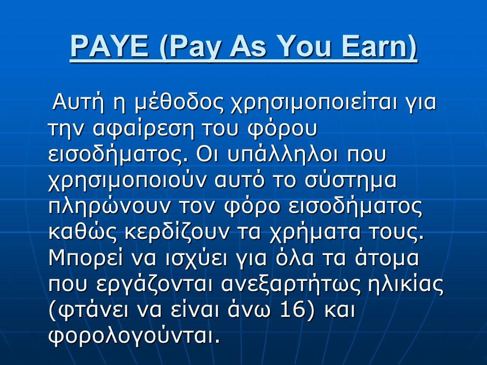 PAYE (Pay As You Earn) Αυτή η μέθοδος χρησιμοποιείται για την αφαίρεση του φόρου εισοδήματος. Οι υπάλληλοι που χρησιμοποιούν αυτό το σύστημα πληρώνουν