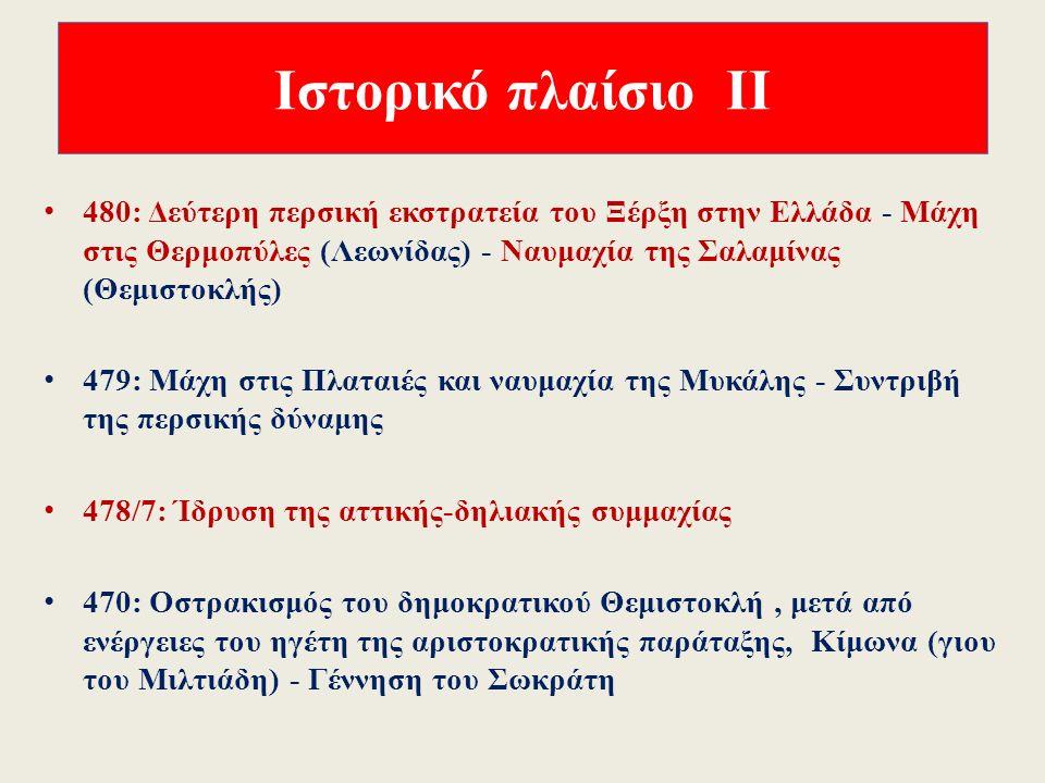 Ιστορικό πλαίσιο Ι 510 π.Χ.: Πτώση της τυραννίας των Πεισιστρατιδών (527 π.Χ κ.εξ.), μεταρρυθμίσεις Κλεισθένη 490: Πρώτη εκστρατεία των Περσών στο Αιγαίο και την Αττική - Μάχη του Μαραθώνα (Μιλτιάδης) 490-482: Εσωτερικοί πολιτικοί αγώνες στην Αθήνα - Οστρακισμός του Μιλτιάδη (485 π.Χ.) και του Αριστείδη (482 π.Χ.)