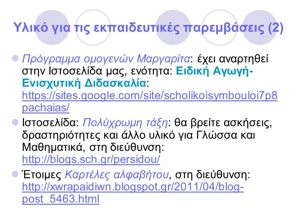 Υλικό για τις εκπαιδευτικές παρεμβάσεις (2) Πρόγραμμα ομογενών Μαργαρίτα: έχει αναρτηθεί στην Ιστοσελίδα μας, ενότητα: Ειδική Αγωγή- Ενισχυτική Διδασκαλία: https://sites.google.com/site/scholikoisymbouloi7p8 pachaias/ https://sites.google.com/site/scholikoisymbouloi7p8 pachaias/ Ιστοσελίδα: Πολύχρωμη τάξη: θα βρείτε ασκήσεις, δραστηριότητες και άλλο υλικό για Γλώσσα και Μαθηματικά, στη διεύθυνση: http://blogs.sch.gr/persidou/ http://blogs.sch.gr/persidou/ Έτοιμες Καρτέλες αλφαβήτου, στη διεύθυνση: http://xwrapaidiwn.blogspot.gr/2011/04/blog- post_5463.html http://xwrapaidiwn.blogspot.gr/2011/04/blog- post_5463.html
