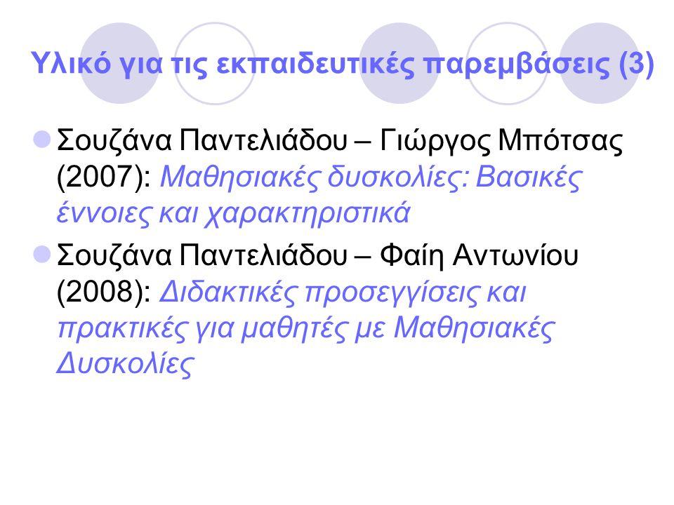 Υλικό για τις εκπαιδευτικές παρεμβάσεις (3) Σουζάνα Παντελιάδου – Γιώργος Μπότσας (2007): Μαθησιακές δυσκολίες: Βασικές έννοιες και χαρακτηριστικά Σουζάνα Παντελιάδου – Φαίη Αντωνίου (2008): Διδακτικές προσεγγίσεις και πρακτικές για μαθητές με Μαθησιακές Δυσκολίες