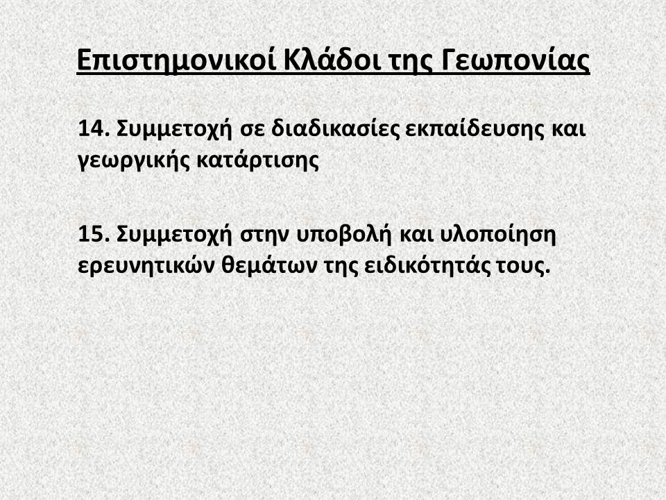 Επιστημονικοί Κλάδοι της Γεωπονίας 14. Συμμετοχή σε διαδικασίες εκπαίδευσης και γεωργικής κατάρτισης 15. Συμμετοχή στην υποβολή και υλοποίηση ερευνητι