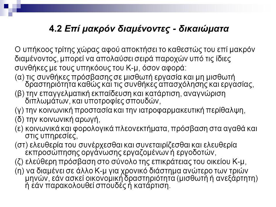 4.2 Επί μακρόν διαμένοντες - δικαιώματα Ο υπήκοος τρίτης χώρας αφού αποκτήσει το καθεστώς του επί μακρόν διαμένοντος, μπορεί να απολαύσει σειρά παροχών υπό τις ίδιες συνθήκες με τους υπηκόους του Κ-μ, όσον αφορά: (α) τις συνθήκες πρόσβασης σε μισθωτή εργασία και μη μισθωτή δραστηριότητα καθώς και τις συνθήκες απασχόλησης και εργασίας, (β) την επαγγελματική εκπαίδευση και κατάρτιση, αναγνώριση διπλωμάτων, και υποτροφίες σπουδών, (γ) την κοινωνική προστασία και την ιατροφαρμακευτική περίθαλψη, (δ) την κοινωνική αρωγή, (ε) κοινωνικά και φορολογικά πλεονεκτήματα, πρόσβαση στα αγαθά και στις υπηρεσίες, (στ) ελευθερία του συνέρχεσθαι και συνεταιρίζεσθαι και ελευθερία εκπροσώπησης οργάνωσης εργαζομένων ή εργοδοτών, (ζ) ελεύθερη πρόσβαση στο σύνολο της επικράτειας του οικείου Κ-μ, (η) να διαμένει σε άλλο Κ-μ για χρονικό διάστημα ανώτερο των τριών μηνών, εάν ασκεί οικονομική δραστηριότητα (μισθωτή ή ανεξάρτητη) ή εάν παρακολουθεί σπουδές ή κατάρτιση.