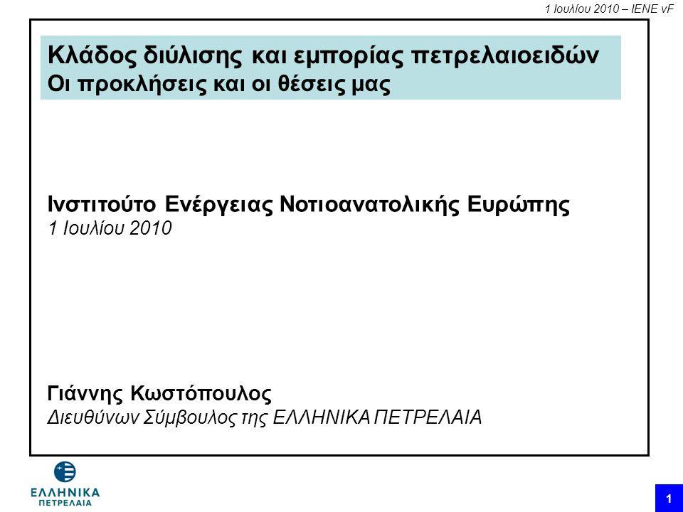1 Ιουλίου 2010 – ΙΕΝΕ vF 1 Κλάδος διύλισης και εμπορίας πετρελαιοειδών Οι προκλήσεις και οι θέσεις μας Ινστιτούτο Ενέργειας Νοτιοανατολικής Ευρώπης 1 Ιουλίου 2010 Γιάννης Κωστόπουλος Διευθύνων Σύμβουλος της ΕΛΛΗΝΙΚΑ ΠΕΤΡΕΛΑΙΑ
