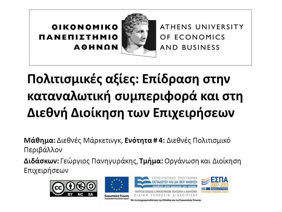 Πολιτισμικές αξίες: Επίδραση στην καταναλωτική συμπεριφορά και στη Διεθνή Διοίκηση των Επιχειρήσεων Μάθημα: Διεθνές Μάρκετινγκ, Ενότητα # 4: Διεθνές Πολιτισμικό Περιβάλλον Διδάσκων: Γεώργιος Πανηγυράκης, Τμήμα: Οργάνωση και Διοίκηση Επιχειρήσεων
