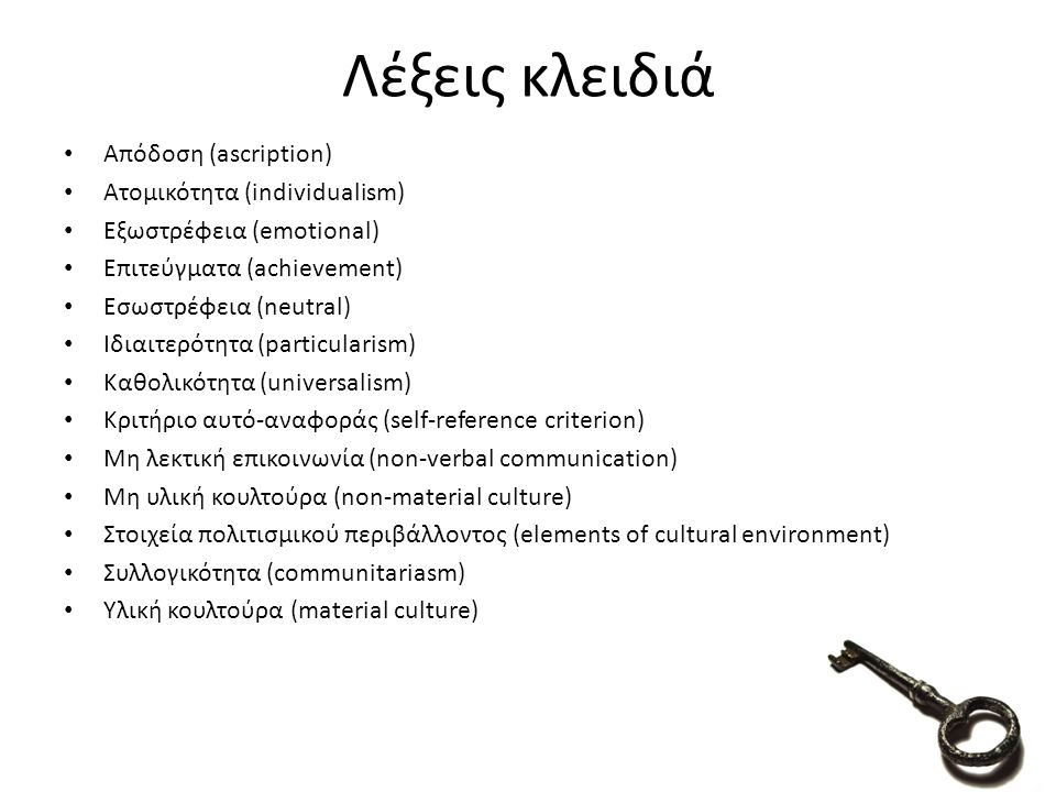 Απόδοση (ascription) Ατομικότητα (individualism) Εξωστρέφεια (emotional) Επιτεύγματα (achievement) Εσωστρέφεια (neutral) Ιδιαιτερότητα (particularism) Καθολικότητα (universalism) Κριτήριο αυτό-αναφοράς (self-reference criterion) Μη λεκτική επικοινωνία (non-verbal communication) Μη υλική κουλτούρα (non-material culture) Στοιχεία πολιτισμικού περιβάλλοντος (elements of cultural environment) Συλλογικότητα (communitariasm) Υλική κουλτούρα (material culture) 80 Λέξεις κλειδιά