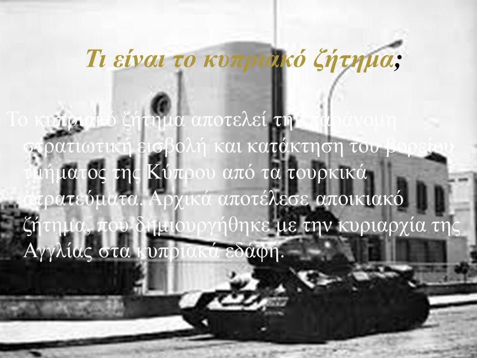 Το κυπριακό ζήτημα αποτελεί την παράνομη στρατιωτική εισβολή και κατάκτηση του βορείου τμήματος της Κύπρου από τα τουρκικά στρατεύματα. Αρχικά αποτέλε