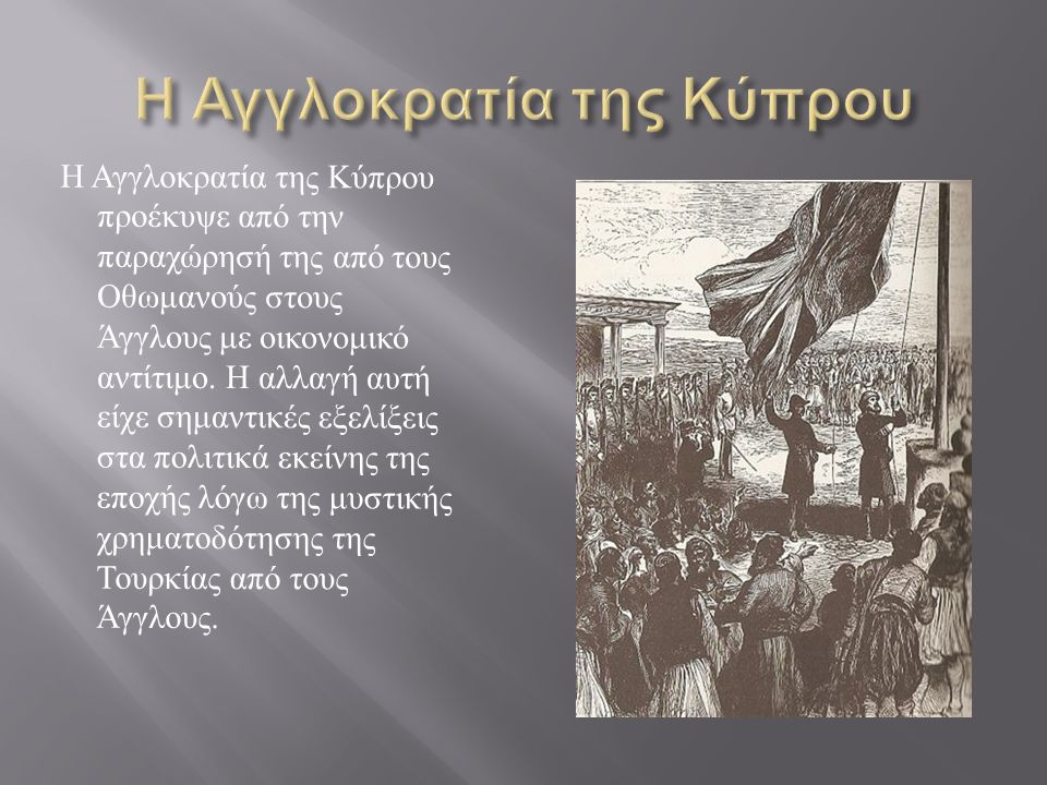Η Αγγλοκρατία της Κύπρου προέκυψε από την παραχώρησή της από τους Οθωμανούς στους Άγγλους με οικονομικό αντίτιμο. H αλλαγή αυτή είχε σημαντικές εξελίξ