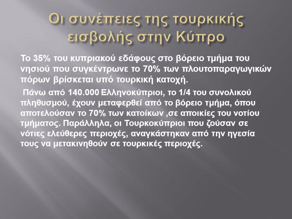 Το 35% του κυπριακού εδάφους στο βόρειο τμήμα του νησιού που συγκέντρωνε το 70% των πλουτοπαραγωγικών πόρων βρίσκεται υπό τουρκική κατοχή. Πάνω από 14