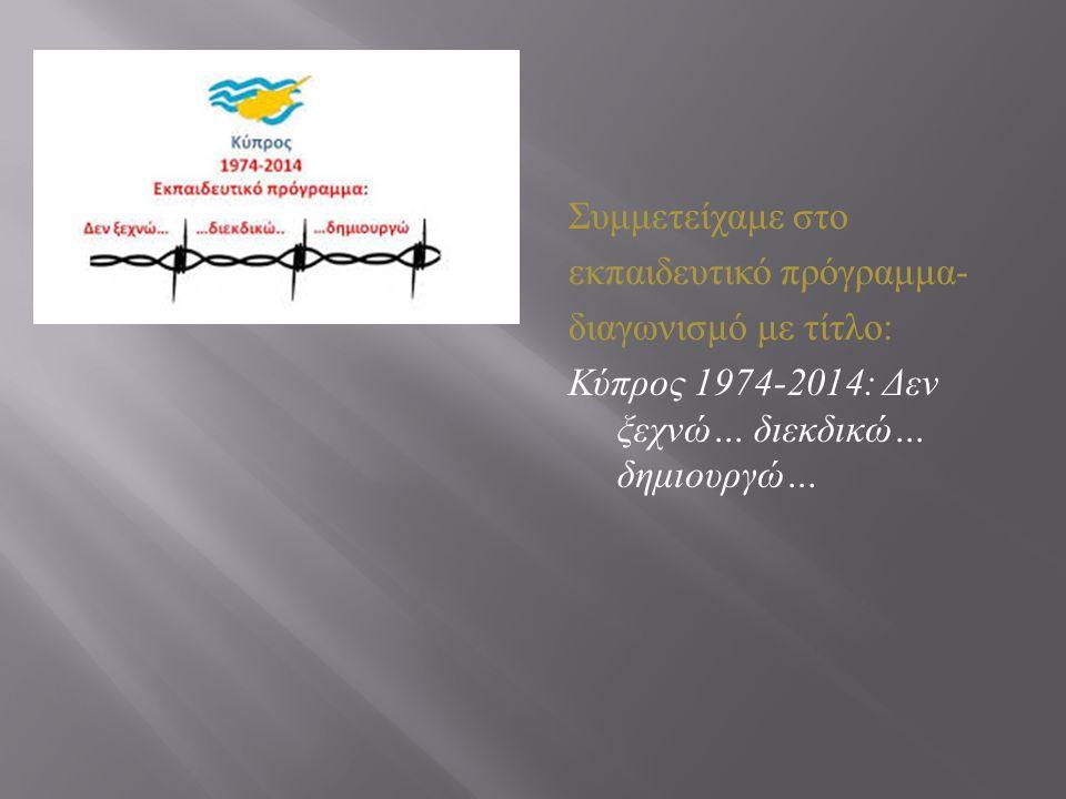 Συμμετείχαμε στο εκπαιδευτικό πρόγραμμα - διαγωνισμό με τίτλο : Κύπρος 1974-2014: Δεν ξεχνώ … διεκδικώ … δημιουργώ …