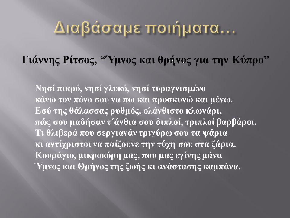 """Γιάννης Ρίτσος, """" Ύμνος και θρήνος για την Κύπρο """" Νησί πικρό, νησί γλυκό, νησί τυραγνισμένο κάνω τον πόνο σου να πω και προσκυνώ και μένω. Εσύ της θά"""