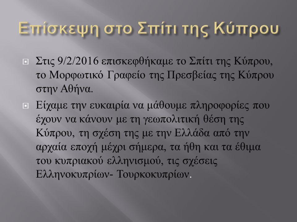  Στις 9/2/2016 επισκεφθήκαμε το Σπίτι της Κύπρου, το Μορφωτικό Γραφείο της Πρεσβείας της Κύπρου στην Αθήνα.  Είχαμε την ευκαιρία να μάθουμε πληροφορ
