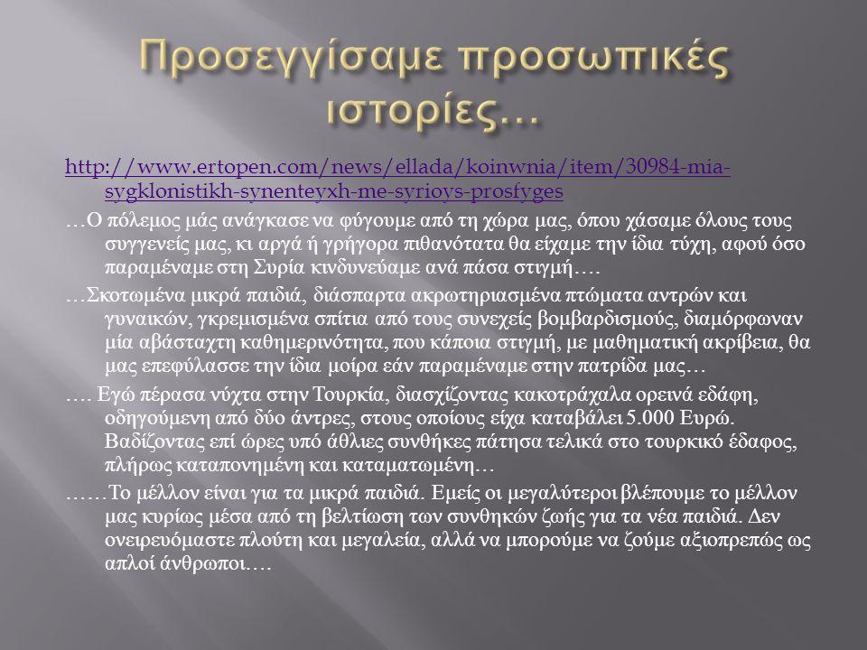 http://www.ertopen.com/news/ellada/koinwnia/item/30984-mia- sygklonistikh-synenteyxh-me-syrioys-prosfyges … Ο πόλεμος μάς ανάγκασε να φύγουμε από τη χ