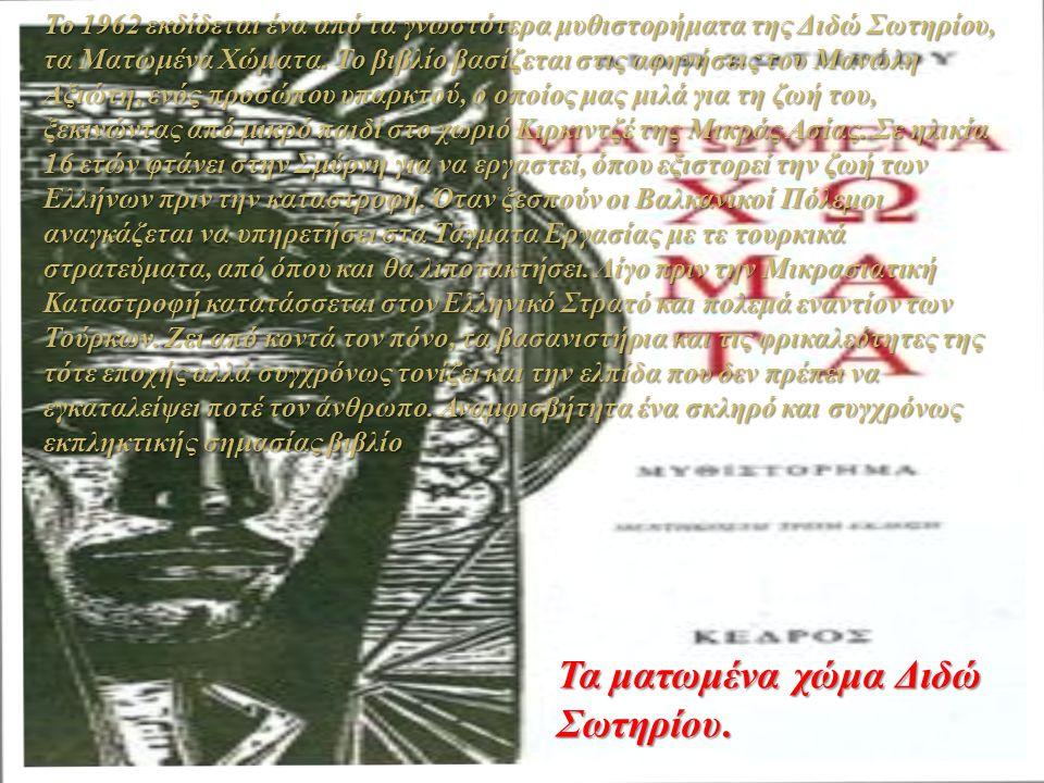 Το 1962 εκδίδεται ένα από τα γνωστότερα μυθιστορήματα της Διδώ Σωτηρίου, τα Ματωμένα Χώματα. Το βιβλίο βασίζεται στις αφηγήσεις του Μανώλη Αξιώτη, ενό