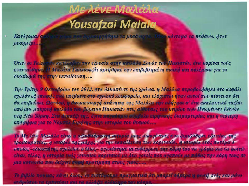 Με λένε Μαλάλα Yousafzai Malala  Κατάγο µ αι από µ ια χώρα που δη µ ιουργήθηκε τα µ εσάνυχτα. Όταν κόντεψα να πεθάνω, ήταν μεσημέρι ….. Όταν οι Ταλι