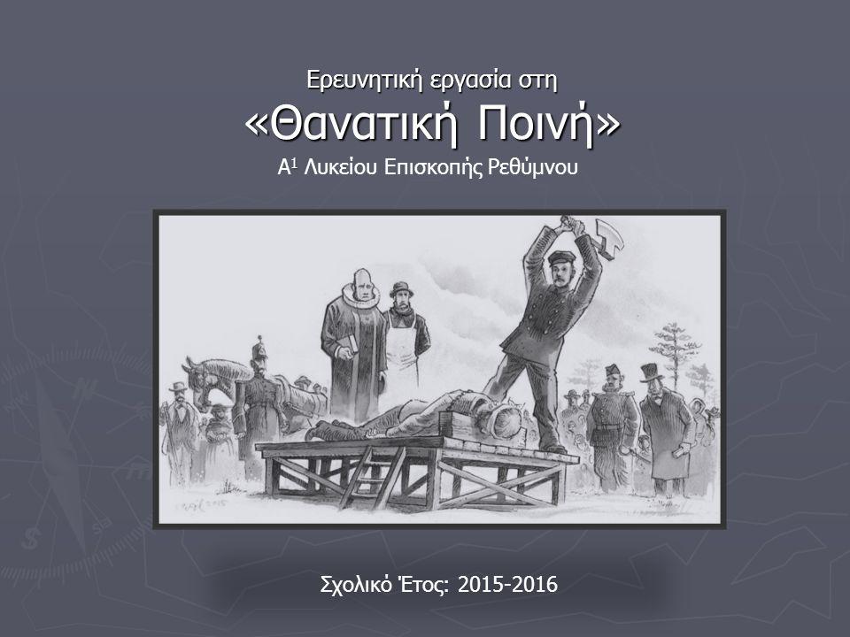 Ερευνητική εργασία στη «Θανατική Ποινή» 1 Α 1 Λυκείου Επισκοπής Ρεθύμνου Σχολικό Έτος: 2015-2016