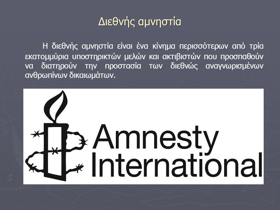 Διεθνής αμνηστία Η διεθνής αμνηστία είναι ένα κίνημα περισσότερων από τρία εκατομμύρια υποστηρικτών μελών και ακτιβιστών που προσπαθούν να διατηρούν τ