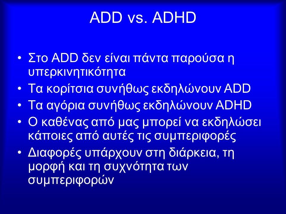 ADD vs. ADHD Στο ADD δεν είναι πάντα παρούσα η υπερκινητικότητα Τα κορίτσια συνήθως εκδηλώνουν ADD Τα αγόρια συνήθως εκδηλώνουν ADHD Ο καθένας από μας