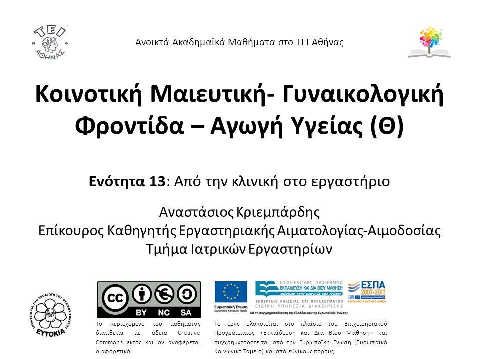 Κοινοτική Μαιευτική- Γυναικολογική Φροντίδα – Αγωγή Υγείας (Θ) Ενότητα 13: Από την κλινική στο εργαστήριο Αναστάσιος Κριεμπάρδης Επίκουρος Καθηγητής Εργαστηριακής Αιματολογίας-Αιμοδοσίας Τμήμα Ιατρικών Εργαστηρίων Ανοικτά Ακαδημαϊκά Μαθήματα στο ΤΕΙ Αθήνας Το περιεχόμενο του μαθήματος διατίθεται με άδεια Creative Commons εκτός και αν αναφέρεται διαφορετικά Το έργο υλοποιείται στο πλαίσιο του Επιχειρησιακού Προγράμματος «Εκπαίδευση και Δια Βίου Μάθηση» και συγχρηματοδοτείται από την Ευρωπαϊκή Ένωση (Ευρωπαϊκό Κοινωνικό Ταμείο) και από εθνικούς πόρους.