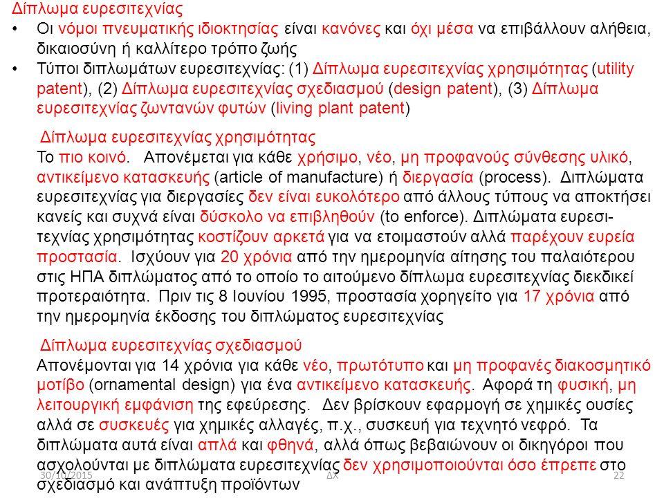30/10/2015ΔΧ22 Δίπλωμα ευρεσιτεχνίας Οι νόμοι πνευματικής ιδιοκτησίας είναι κανόνες και όχι μέσα να επιβάλλουν αλήθεια, δικαιοσύνη ή καλλίτερο τρόπο ζωής Τύποι διπλωμάτων ευρεσιτεχνίας: (1) Δίπλωμα ευρεσιτεχνίας χρησιμότητας (utility patent), (2) Δίπλωμα ευρεσιτεχνίας σχεδιασμού (design patent), (3) Δίπλωμα ευρεσιτεχνίας ζωντανών φυτών (living plant patent) Δίπλωμα ευρεσιτεχνίας χρησιμότητας Το πιο κοινό.