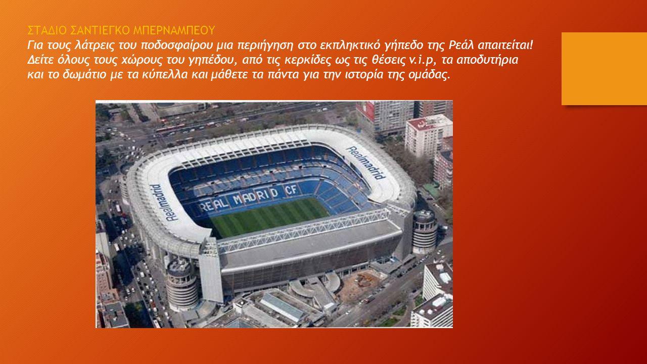 ΣΤΑΔΙΟ ΣΑΝΤΙΕΓΚΟ ΜΠΕΡΝΑΜΠΕΟΥ Για τους λάτρεις του ποδοσφαίρου μια περιήγηση στο εκπληκτικό γήπεδο της Ρεάλ απαιτείται.