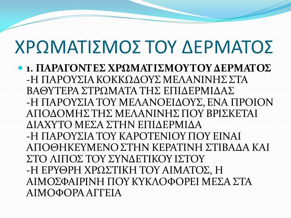 ΧΡΩΜΑΤΙΣΜΟΣ ΤΟΥ ΔΕΡΜΑΤΟΣ 1. ΠΑΡΑΓΟΝΤΕΣ ΧΡΩΜΑΤΙΣΜΟΥ ΤΟΥ ΔΕΡΜΑΤΟΣ -Η ΠΑΡΟΥΣΙΑ ΚΟΚΚΩΔΟΥΣ ΜΕΛΑΝΙΝΗΣ ΣΤΑ ΒΑΘΥΤΕΡΑ ΣΤΡΩΜΑΤΑ ΤΗΣ ΕΠΙΔΕΡΜΙΔΑΣ -Η ΠΑΡΟΥΣΙΑ ΤΟΥ